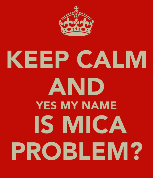 KEEP CALM AND YES MY NAME  IS MICA PROBLEM?