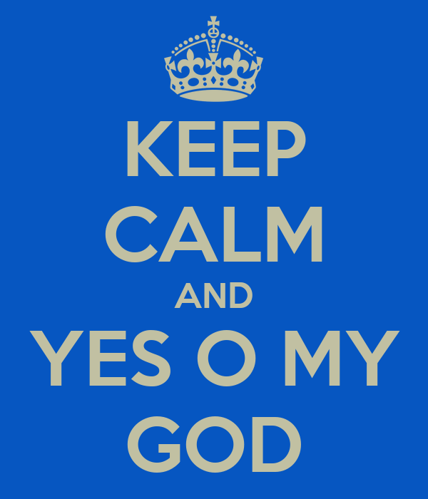 KEEP CALM AND YES O MY GOD