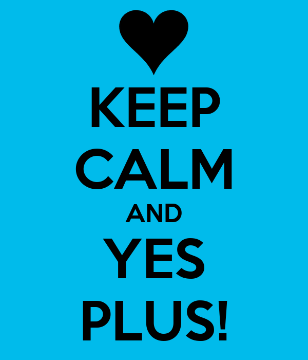 KEEP CALM AND YES PLUS!