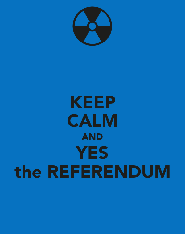 KEEP CALM AND YES the REFERENDUM