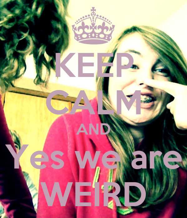 KEEP CALM AND Yes we are WEIRD