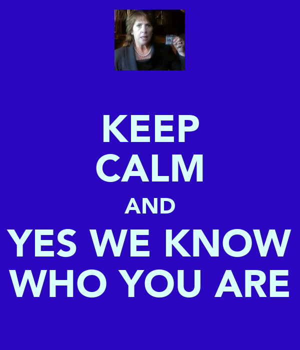 KEEP CALM AND YES WE KNOW WHO YOU ARE