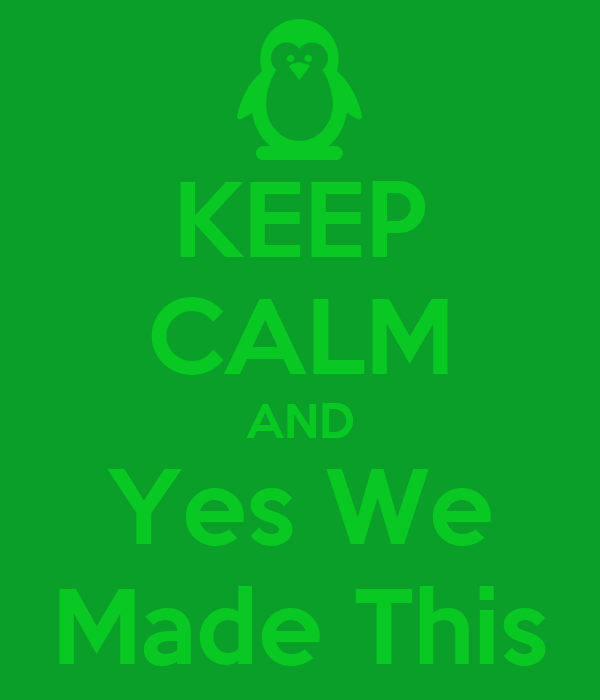 KEEP CALM AND Yes We Made This