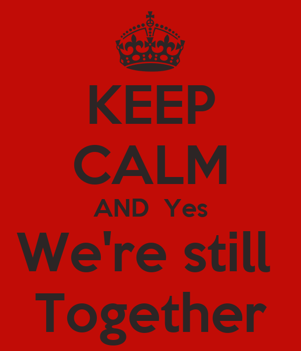 KEEP CALM AND  Yes We're still  Together