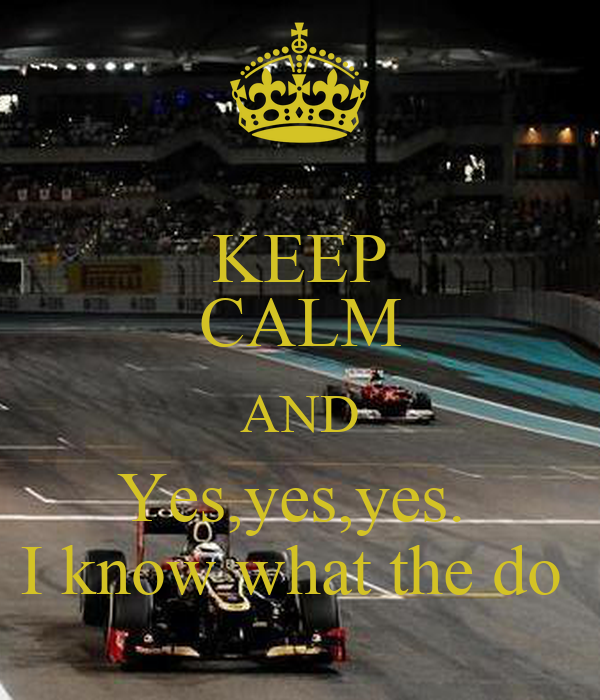 KEEP CALM AND Yes,yes,yes.  I know what the do
