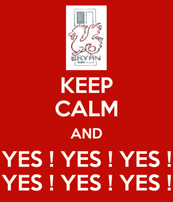 KEEP CALM AND YES ! YES ! YES ! YES ! YES ! YES !