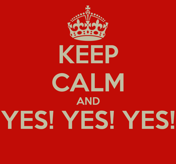 KEEP CALM AND YES! YES! YES!