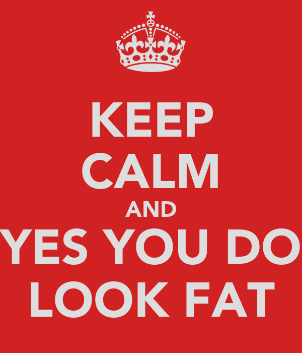 KEEP CALM AND YES YOU DO LOOK FAT