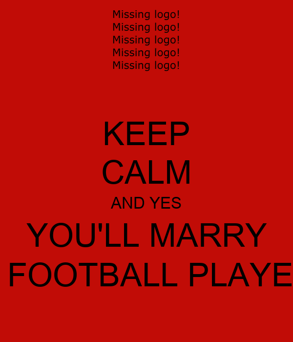 KEEP CALM AND YES YOU'LL MARRY A FOOTBALL PLAYER