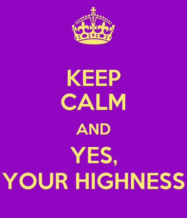 KEEP CALM AND YES, YOUR HIGHNESS