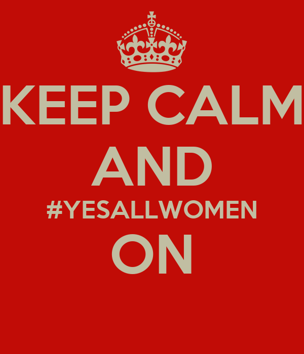 KEEP CALM AND #YESALLWOMEN ON