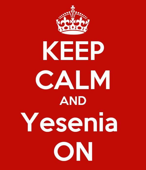 KEEP CALM AND Yesenia  ON