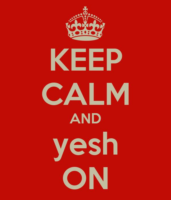 KEEP CALM AND yesh ON