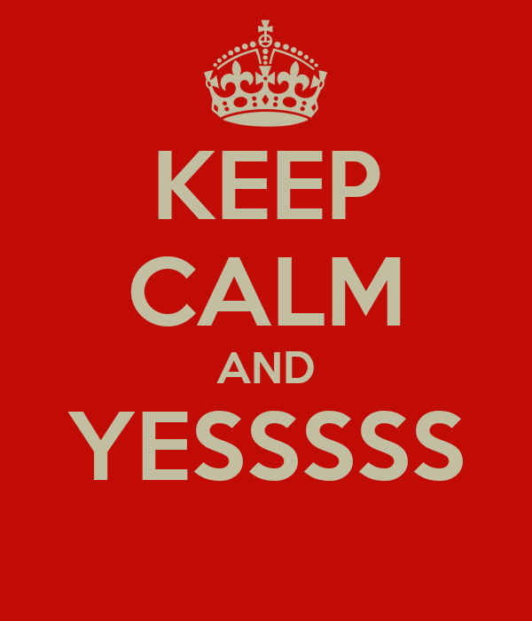 KEEP CALM AND YESSSSS