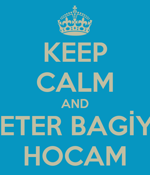 KEEP CALM AND YETER BAGİYE HOCAM