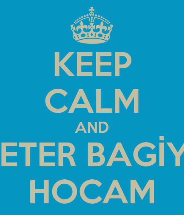 KEEP CALM AND YETER BAGİYE HOCAM