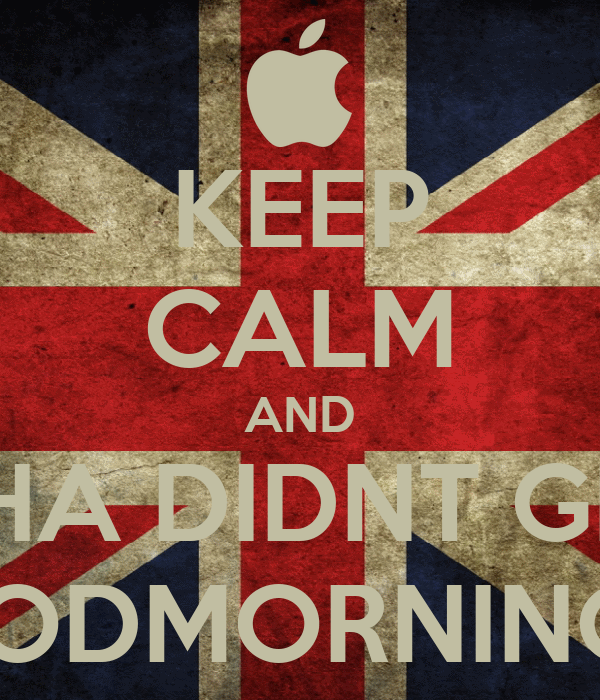KEEP CALM AND YHA DIDNT GET A GOODMORNING YET!