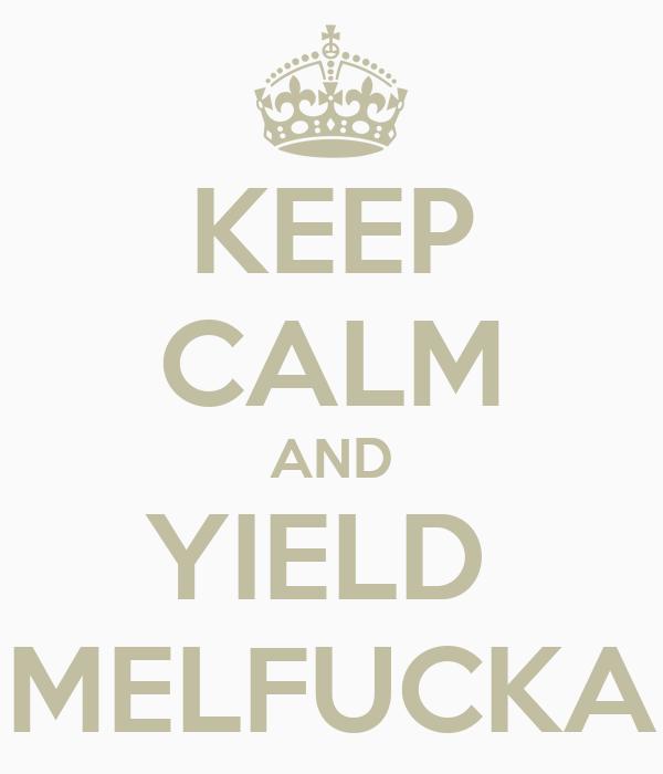 KEEP CALM AND YIELD  MELFUCKA