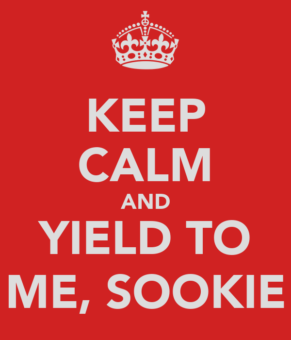 KEEP CALM AND YIELD TO ME, SOOKIE