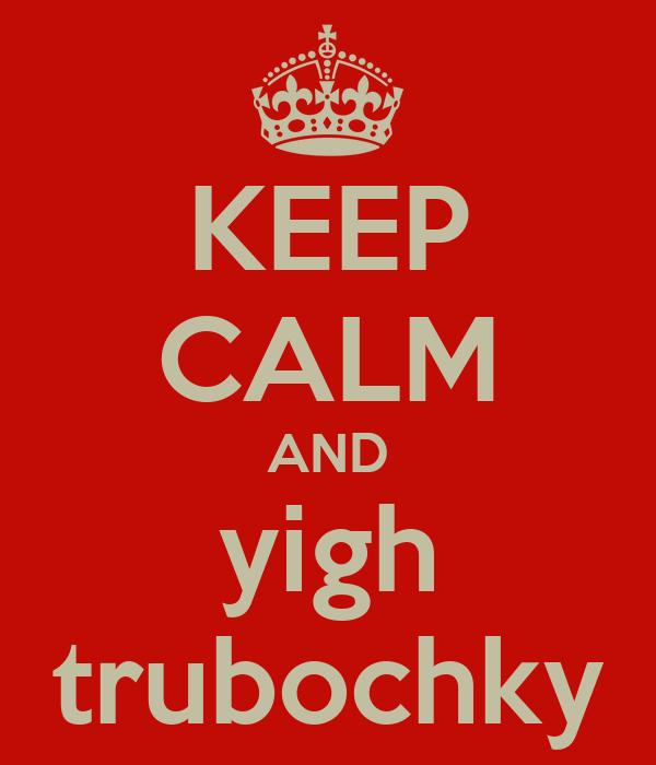 KEEP CALM AND yigh trubochky