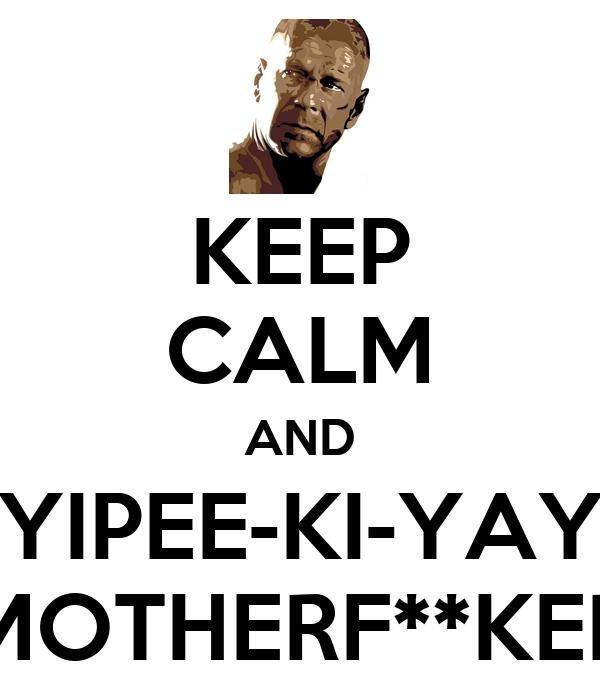 KEEP CALM AND YIPEE-KI-YAY MOTHERF**KER
