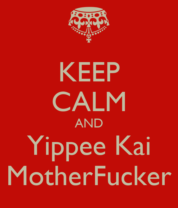 KEEP CALM AND Yippee Kai MotherFucker