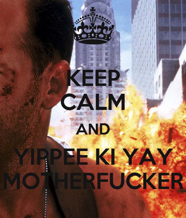 KEEP CALM AND YIPPEE KI YAY MOTHERFUCKER