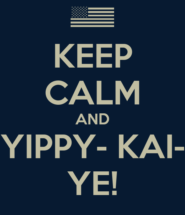 KEEP CALM AND YIPPY- KAI- YE!