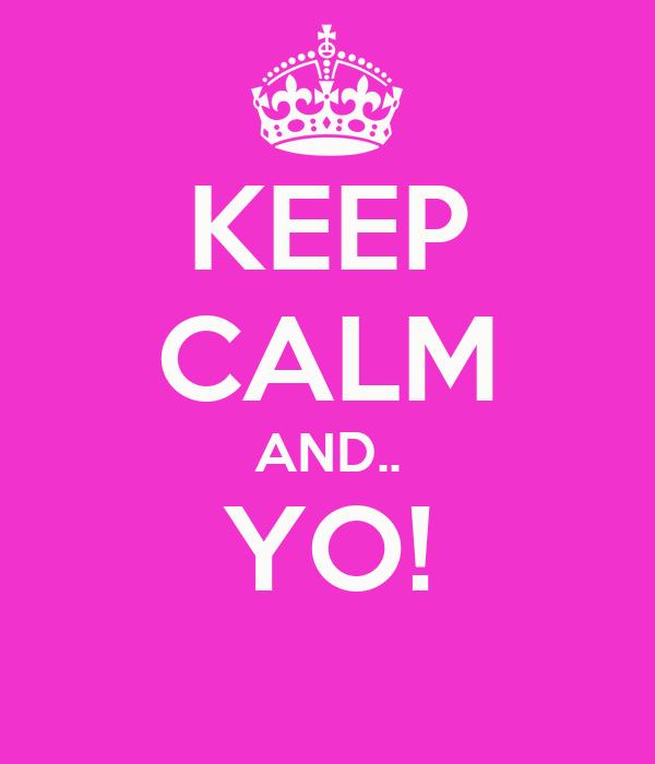 KEEP CALM AND.. YO!