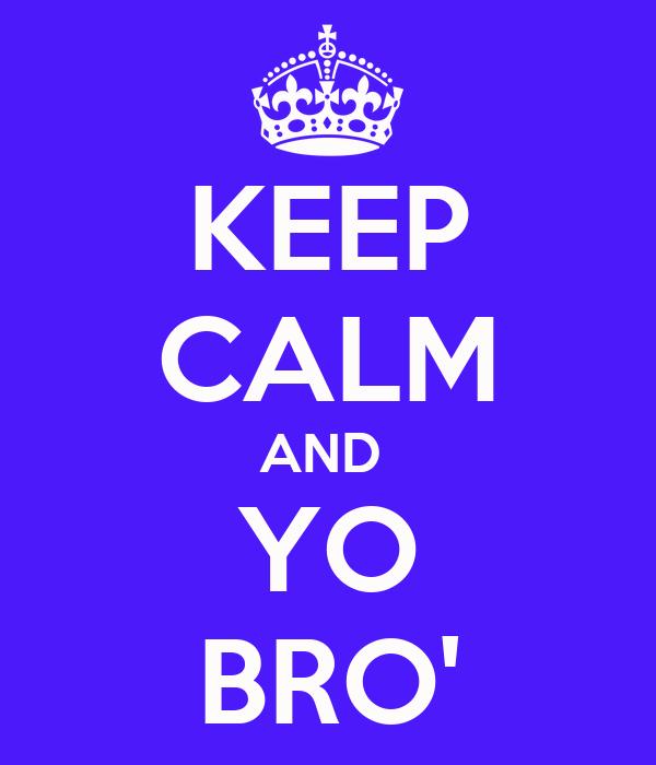 KEEP CALM AND  YO BRO'