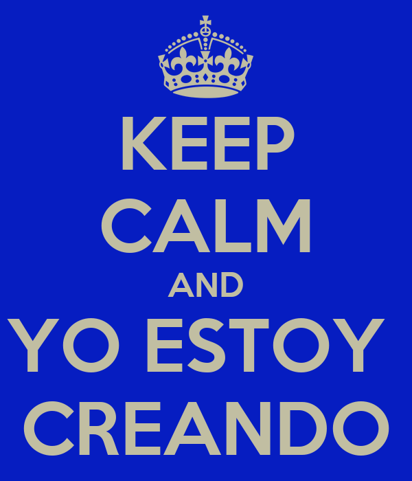 KEEP CALM AND YO ESTOY  CREANDO