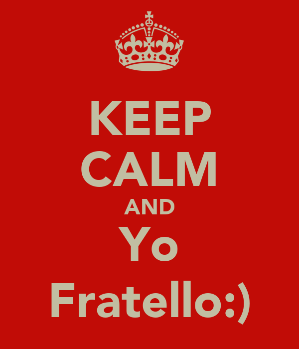 KEEP CALM AND Yo Fratello:)