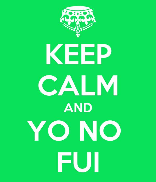 KEEP CALM AND YO NO  FUI
