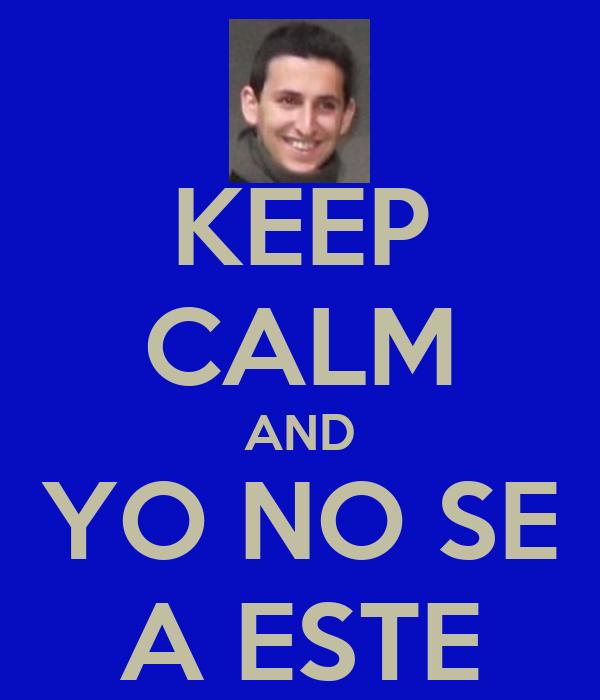 KEEP CALM AND YO NO SE A ESTE