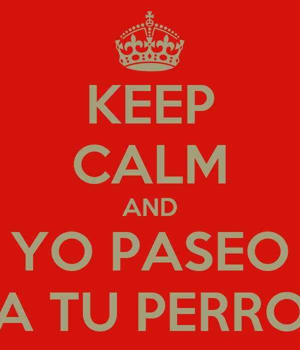 KEEP CALM AND YO PASEO A TU PERRO
