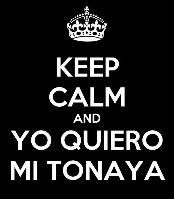 KEEP CALM AND YO QUIERO MI TONAYA