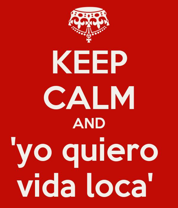 KEEP CALM AND 'yo quiero  vida loca'