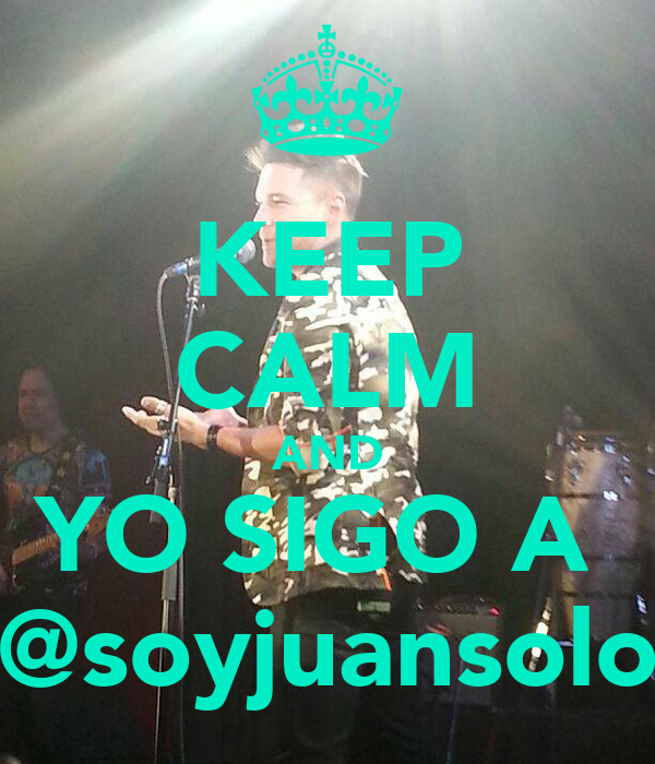 KEEP CALM AND YO SIGO A  @soyjuansolo