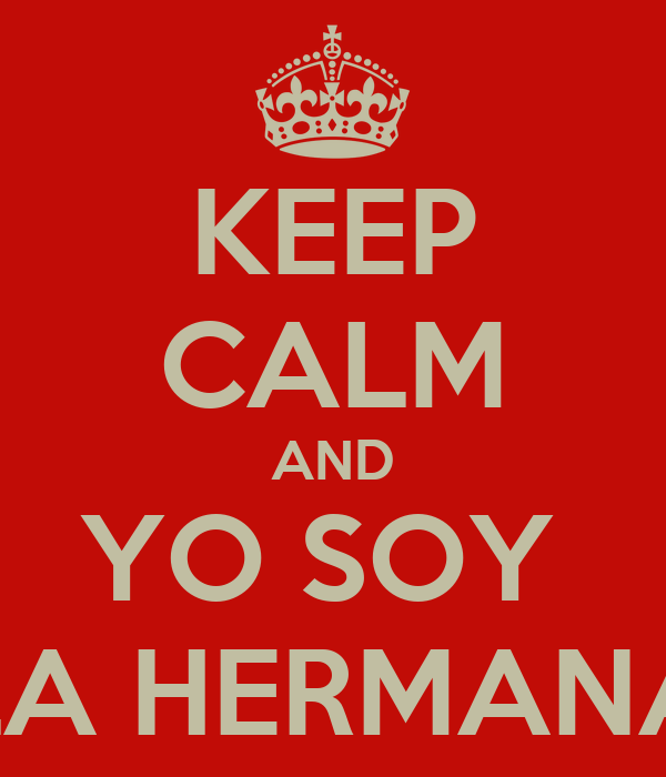 KEEP CALM AND YO SOY  LA HERMANA