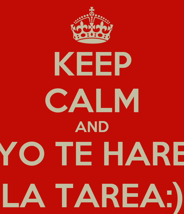 KEEP CALM AND YO TE HARE LA TAREA:)