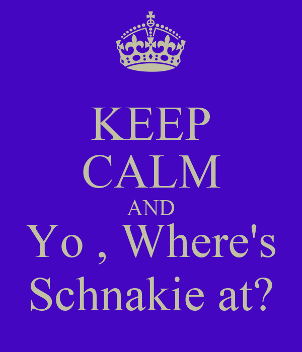 KEEP CALM AND Yo , Where's Schnakie at?