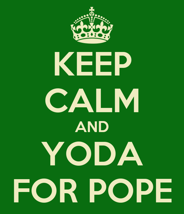 KEEP CALM AND YODA FOR POPE