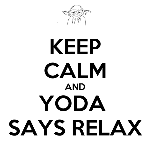 KEEP CALM AND YODA  SAYS RELAX