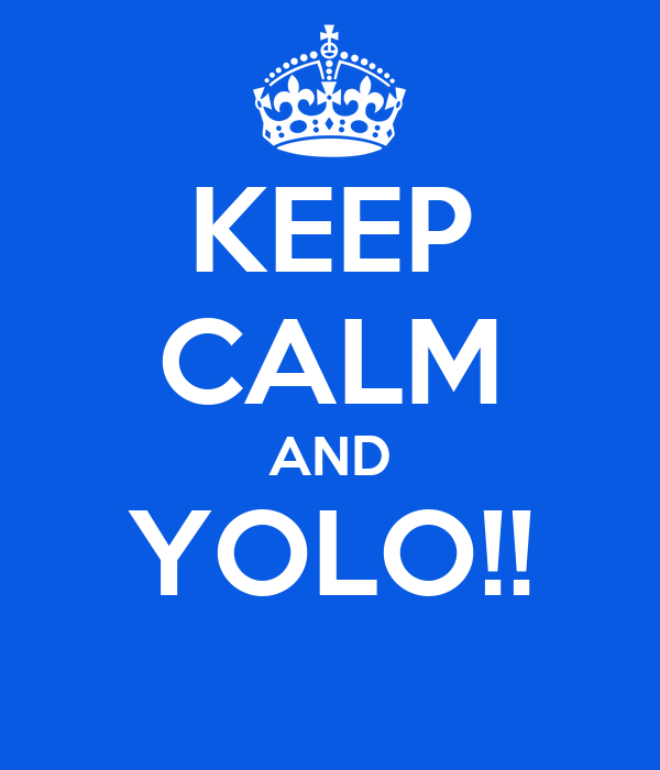 KEEP CALM AND YOLO!!