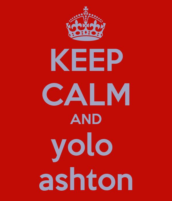 KEEP CALM AND yolo  ashton