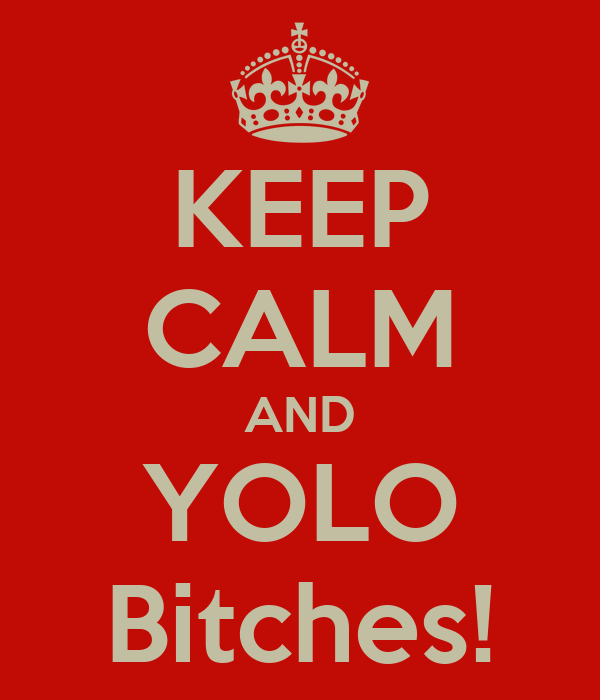 KEEP CALM AND YOLO Bitches!