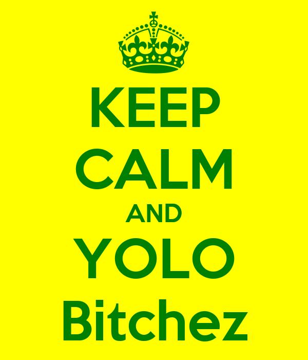 KEEP CALM AND YOLO Bitchez
