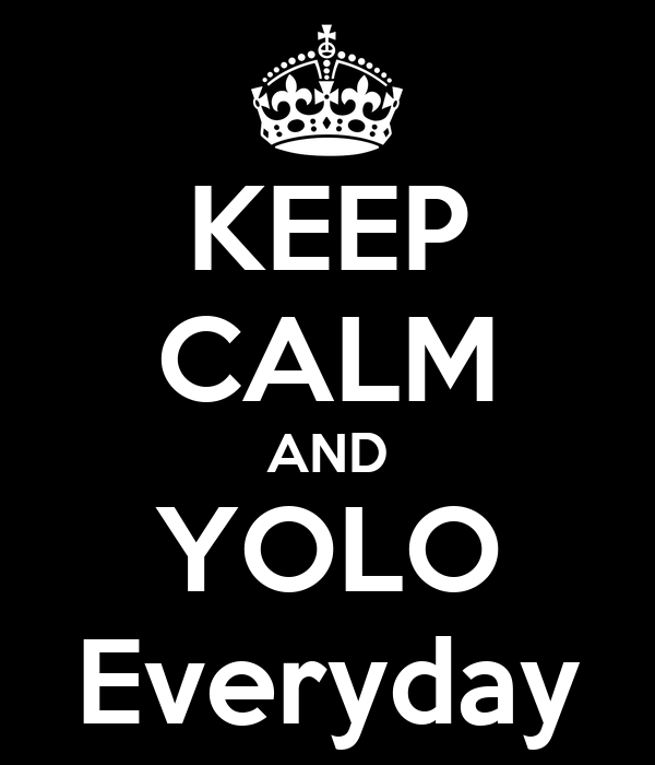 KEEP CALM AND YOLO Everyday