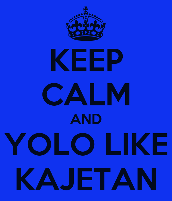 KEEP CALM AND YOLO LIKE KAJETAN