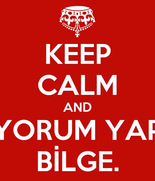 KEEP CALM AND YORUM YAP BİLGE.
